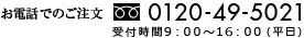 お電話でのご注文: 0120-49-5021(受付時間: 9:00 〜 17:00 平日)